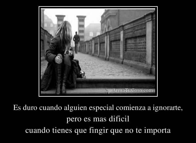 Es duro cuando alguien especial comienza a ignorarte,