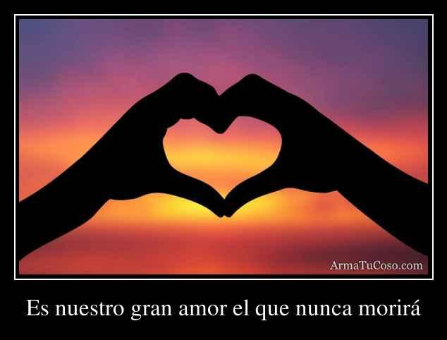 Es nuestro gran amor el que nunca morirá