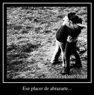 Ese placer de abrazarte...