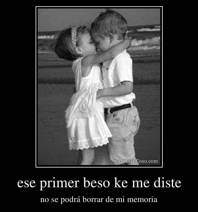 ese primer beso ke me diste
