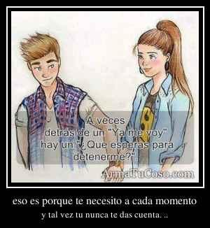 eso es porque te necesito a cada momento