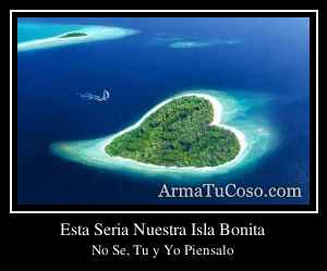 Esta Seria Nuestra Isla Bonita
