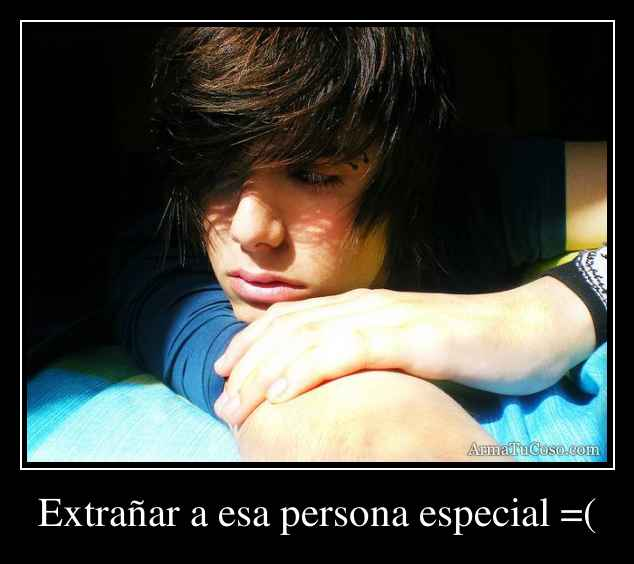 Extrañar a esa persona especial =(