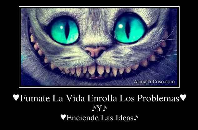 ♥Fumate La Vida Enrolla Los Problemas♥