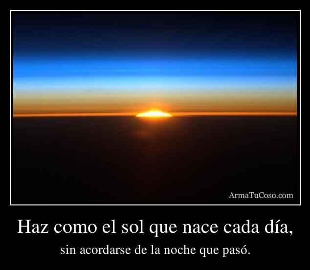 Haz como el sol que nace cada día,