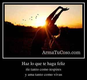 Haz lo que te haga feliz