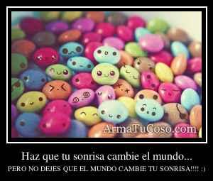 Haz que tu sonrisa cambie el mundo...