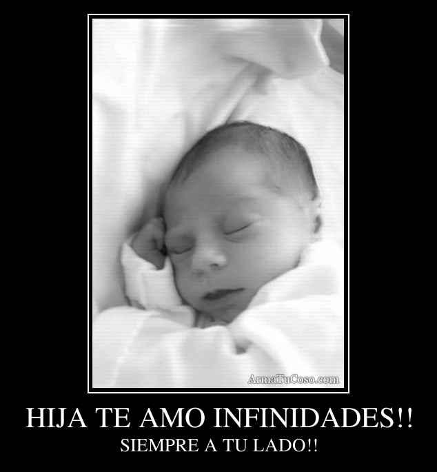 HIJA TE AMO INFINIDADES!!