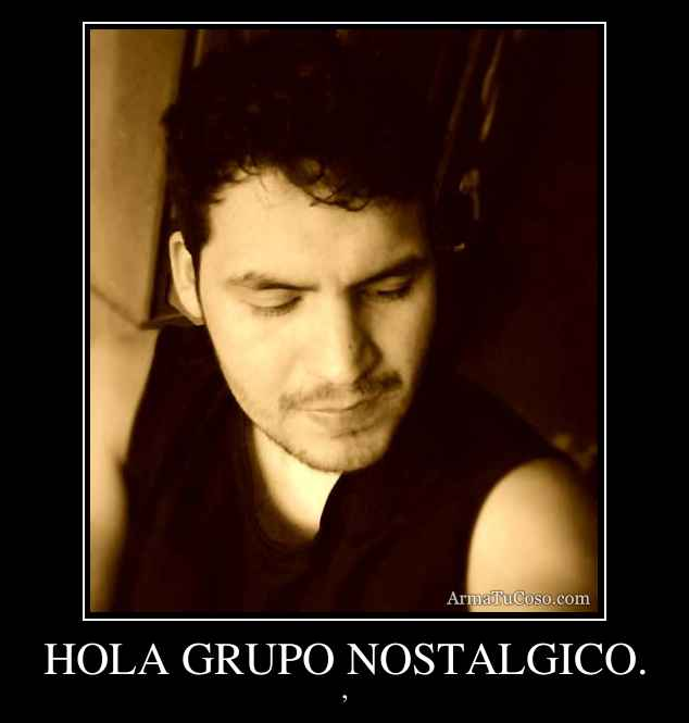HOLA GRUPO NOSTALGICO.