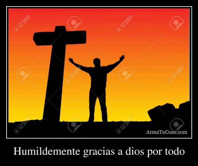 Humildemente gracias a dios por todo