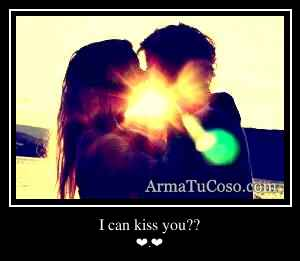 I can kiss you??