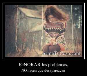 IGNORAR los problemas,