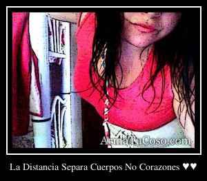 La Distancia Separa Cuerpos No Corazones ♥♥