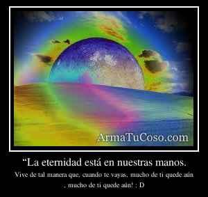 """""""La eternidad está en nuestras manos."""
