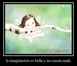 la imaginacion es bella y no cuesta nada