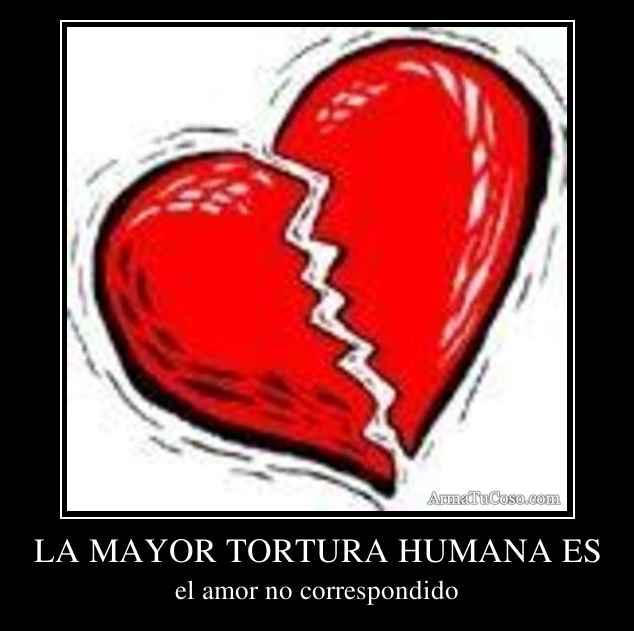 LA MAYOR TORTURA HUMANA ES