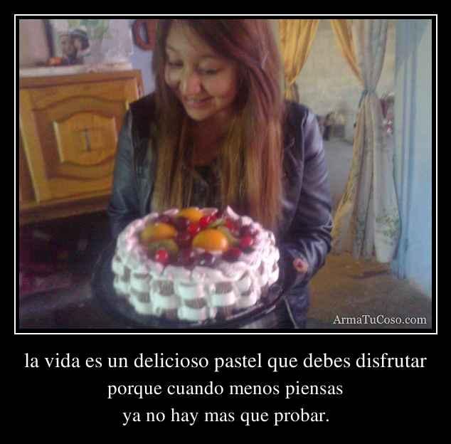 la vida es un delicioso pastel que debes disfrutar