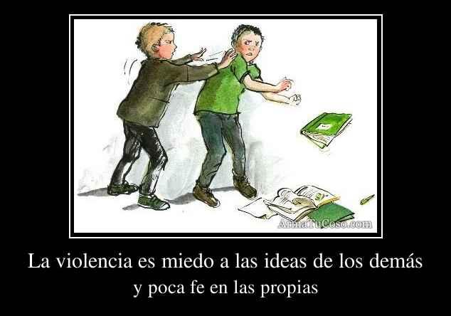 La violencia es miedo a las ideas de los demás