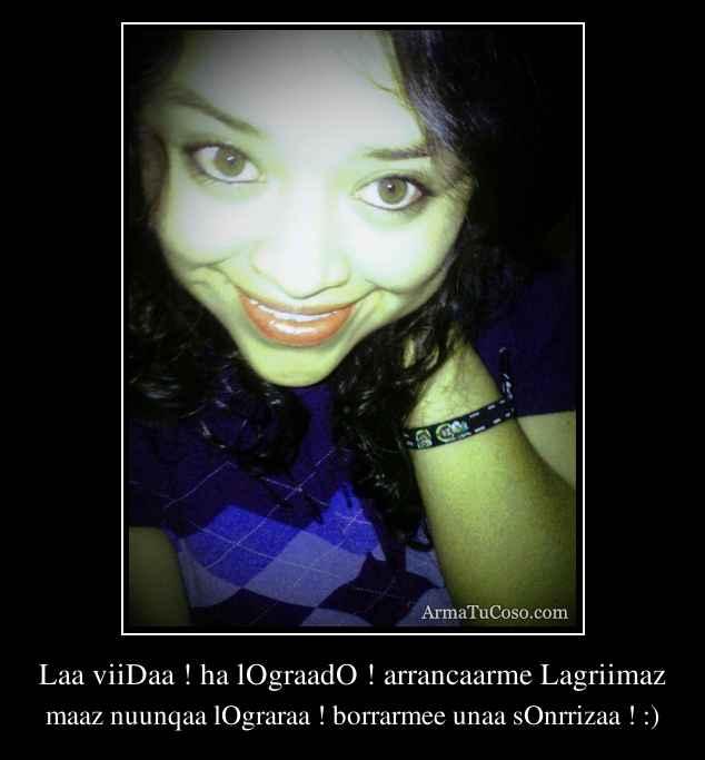 Laa viiDaa ! ha lOgraadO ! arrancaarme Lagriimaz