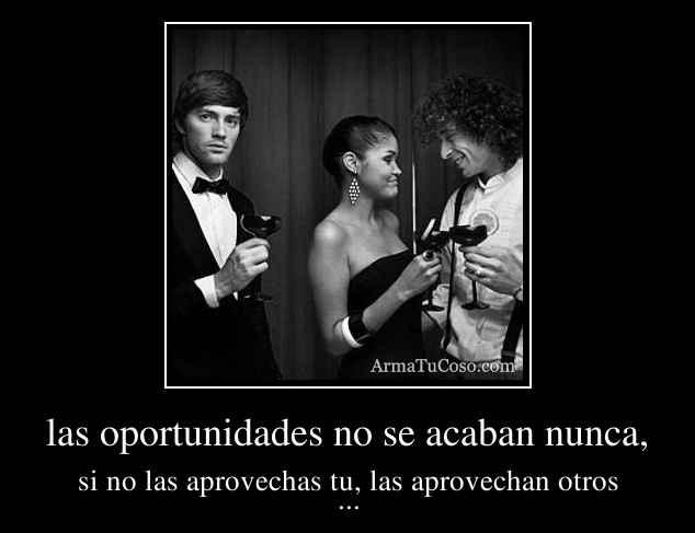las oportunidades no se acaban nunca,