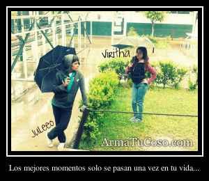 Los mejores momentos solo se pasan una vez en tu vida...