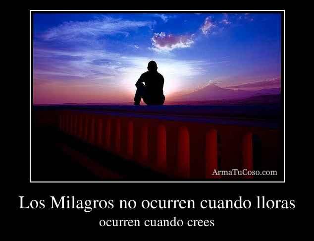 Los Milagros no ocurren cuando lloras
