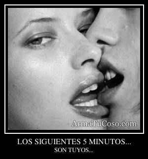LOS SIGUIENTES 5 MINUTOS...