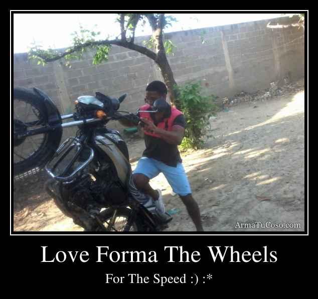 Love Forma The Wheels