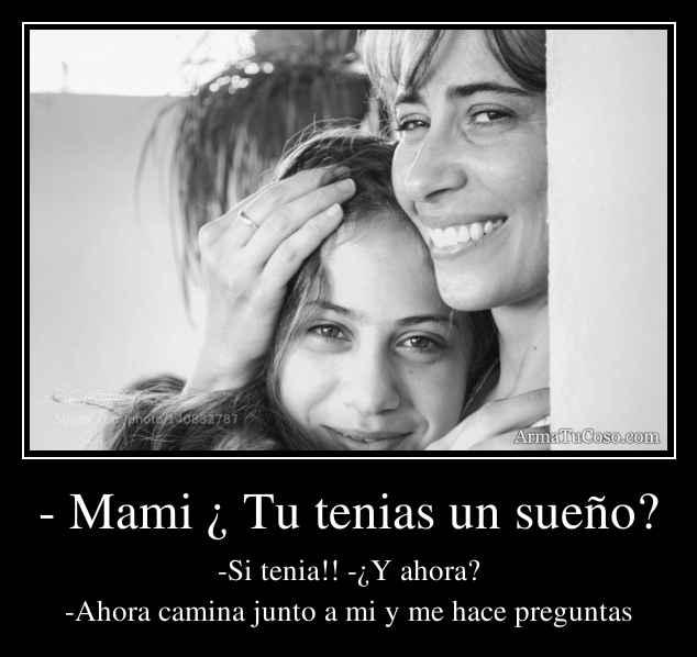 - Mami ¿ Tu tenias un sueño?