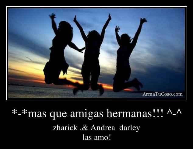 *-*mas que amigas hermanas!!! ^-^