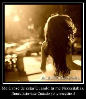 Me Canse de estar Cuando tu me Necesitabas.