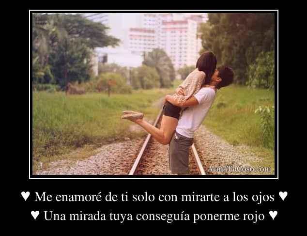 ♥ Me enamoré de ti solo con mirarte a los ojos ♥