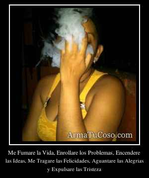 Me Fumare la Vida, Enrollare los Problemas, Encendere