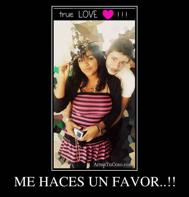 ME HACES UN FAVOR..!!