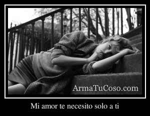 Mi amor te necesito solo a ti