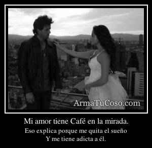 Mi amor tiene Café en la mirada.