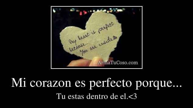 Mi corazon es perfecto porque...