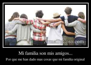 Mi familia son mis amigos...