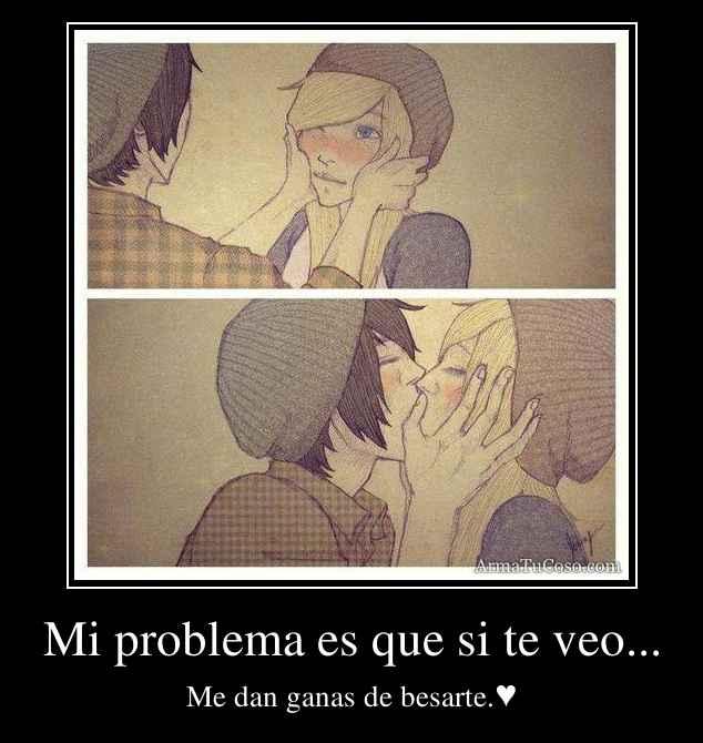 Mi problema es que si te veo...