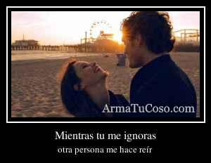 Mientras tu me ignoras