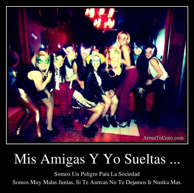 Mis Amigas Y Yo Sueltas ...