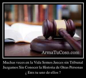 Muchas veces en la Vida Somos Jueces sin Tribunal