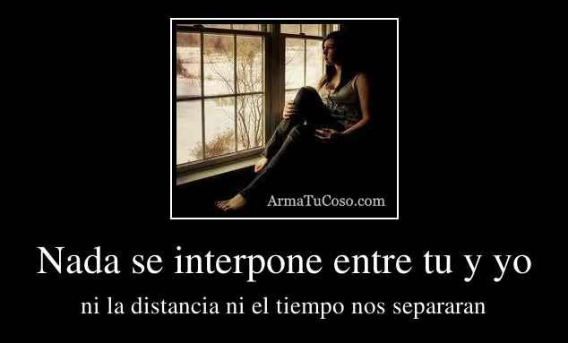 Nada se interpone entre tu y yo