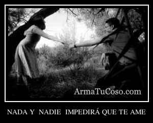 NADA Y  NADIE  IMPEDIRÁ QUE TE AME