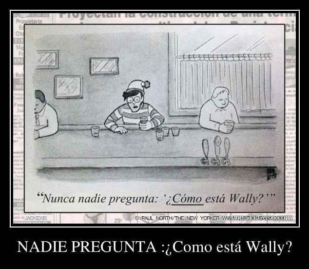 NADIE PREGUNTA :¿Como está Wally?