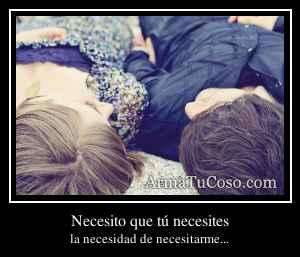 Necesito que tú necesites