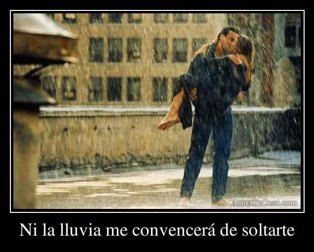 Ni la lluvia me convencerá de soltarte