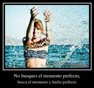 No busques el momento perfecto,