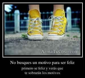 No busques un motivo para ser feliz