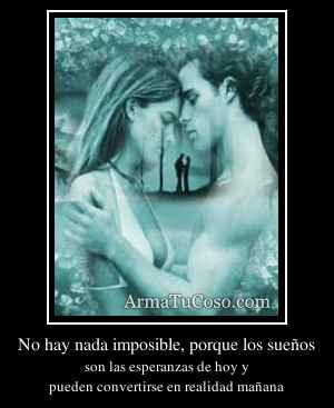 No hay nada imposible, porque los sueños